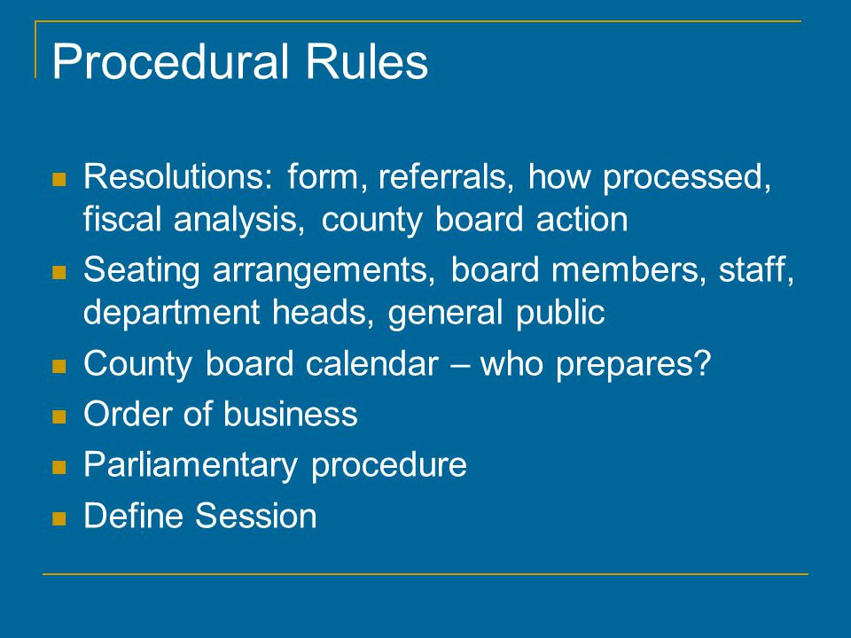 Procedural Rules Resolutions: form, referrals, how processed, fiscal analysis, county board action Seating arrangements, board members, staff, department heads, general public County board calendar – who prepares.