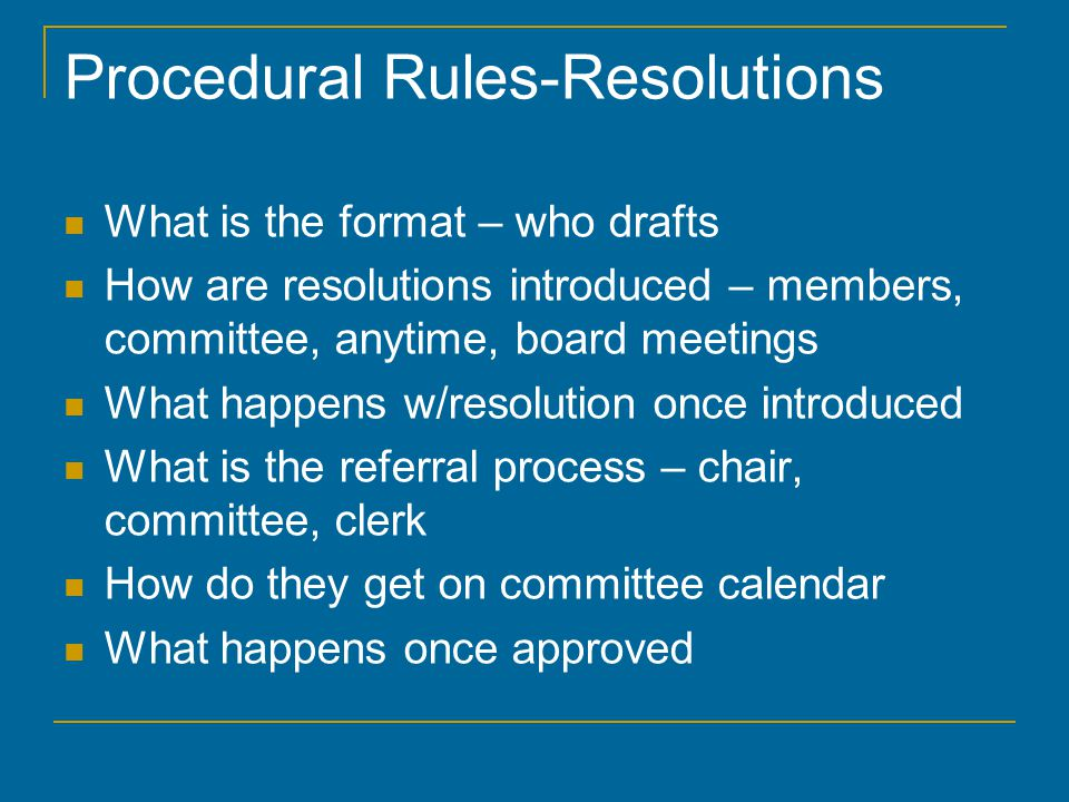 Procedural Rules-Resolutions What is the format – who drafts How are resolutions introduced – members, committee, anytime, board meetings What happens