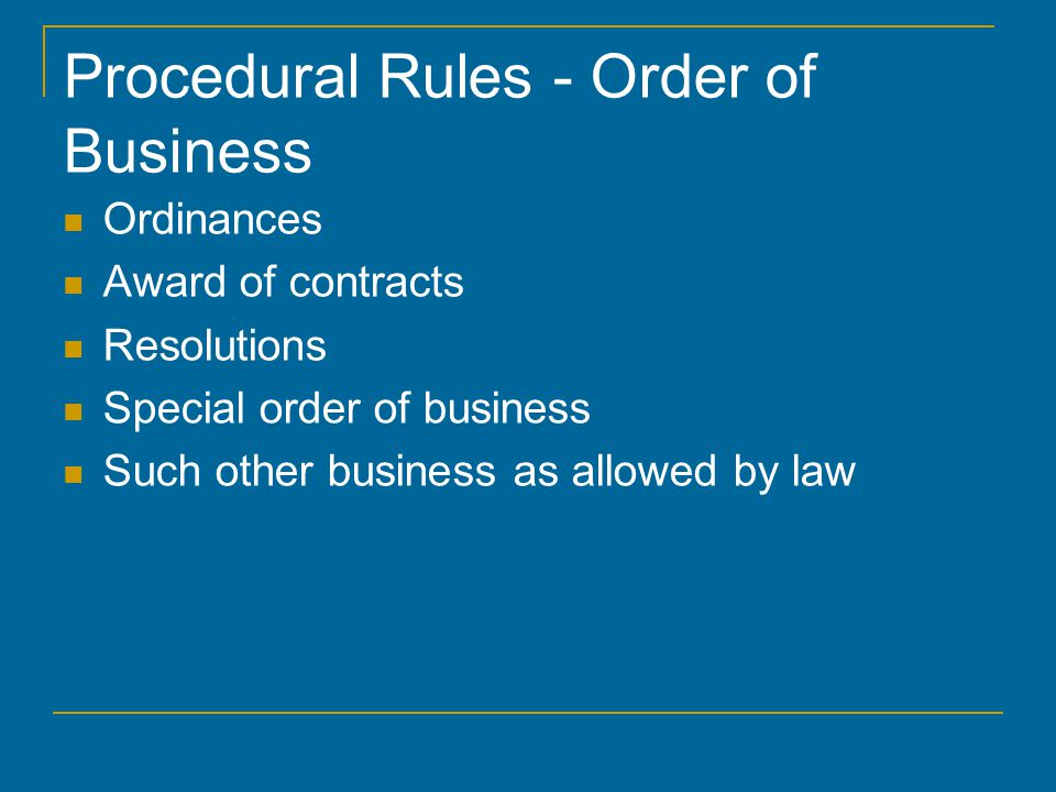 Procedural Rules - Order of Business Ordinances Award of contracts Resolutions Special order of business Such other business as allowed by law