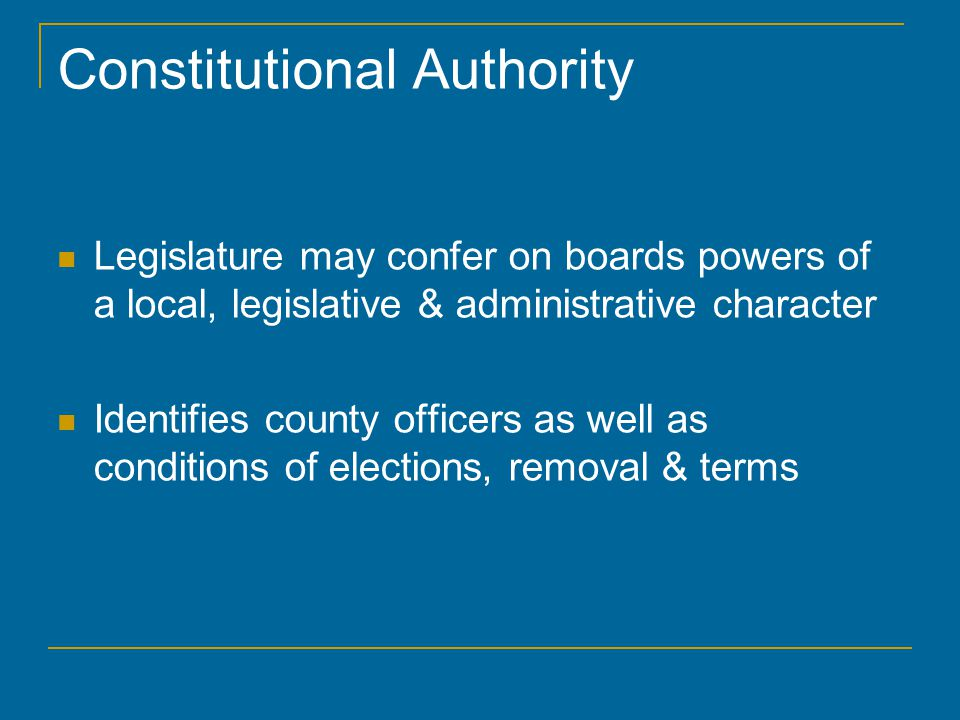 Constitutional Authority Legislature may confer on boards powers of a local, legislative & administrative character Identifies county officers as well as conditions of elections, removal & terms
