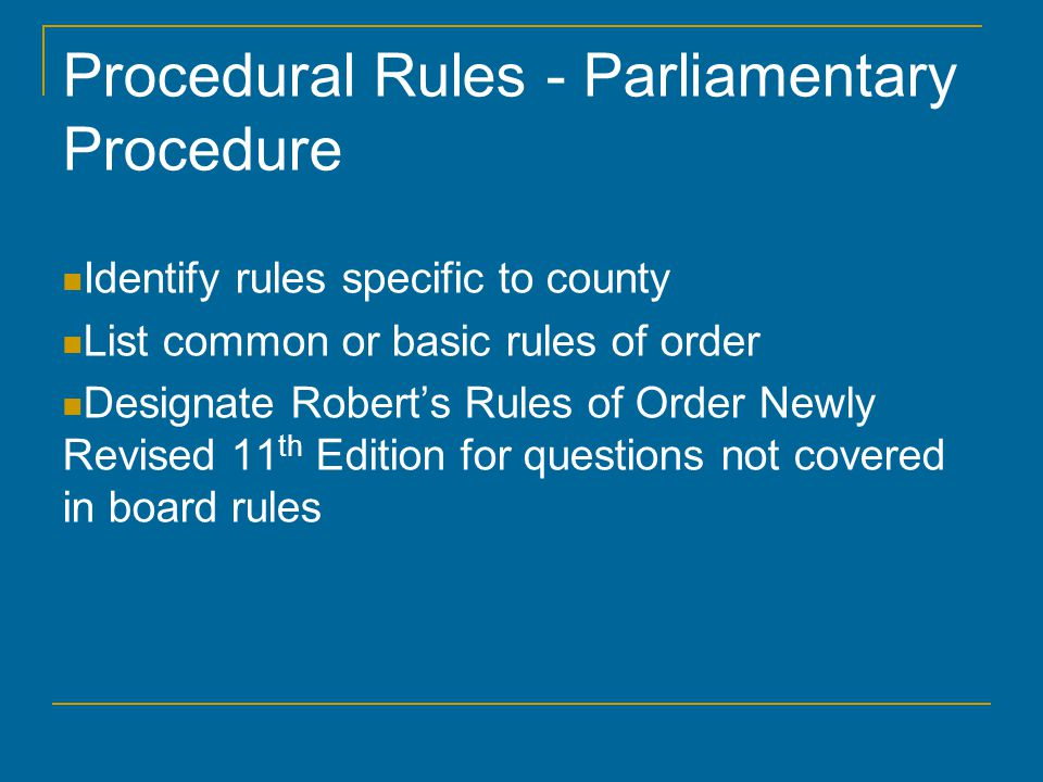 Procedural Rules - Parliamentary Procedure Identify rules specific to county List common or basic rules of order Designate Robert's Rules of Order Newly Revised 11 th Edition for questions not covered in board rules