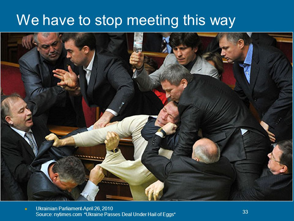 We have to stop meeting this way Ukrainian Parliament-April 26, 2010 Source: nytimes.com Ukraine Passes Deal Under Hail of Eggs 33