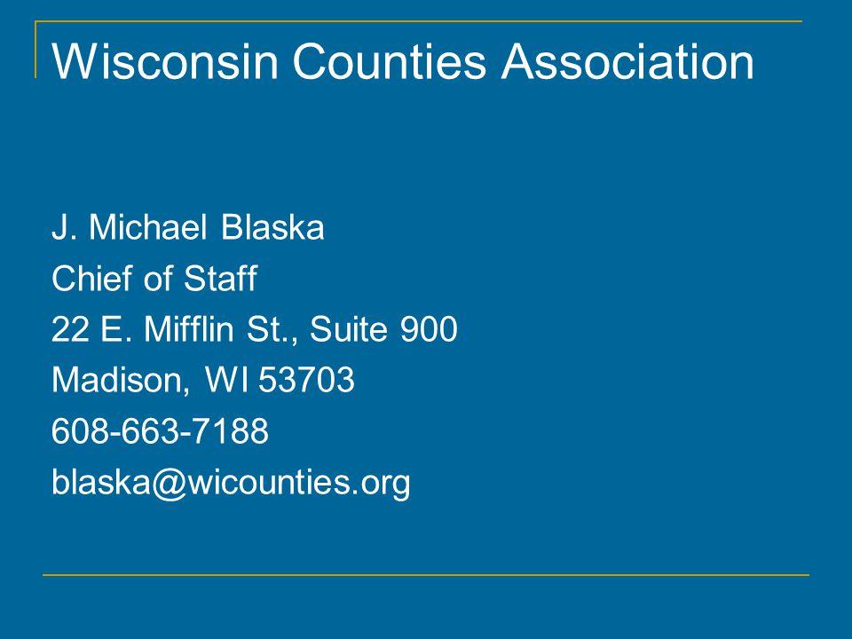Wisconsin Counties Association J. Michael Blaska Chief of Staff 22 E.
