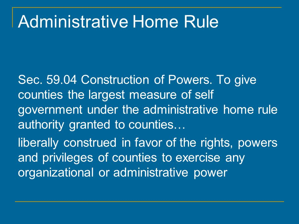 Administrative Home Rule Sec. 59.04 Construction of Powers. To give counties the largest measure of self government under the administrative home rule