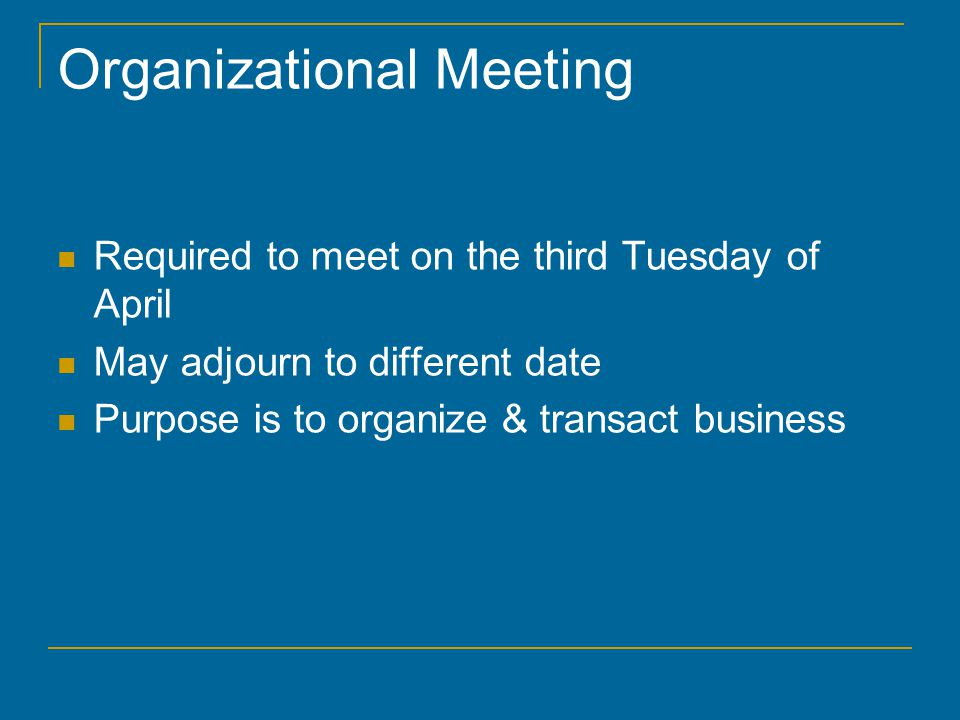 Organizational Meeting Required to meet on the third Tuesday of April May adjourn to different date Purpose is to organize & transact business