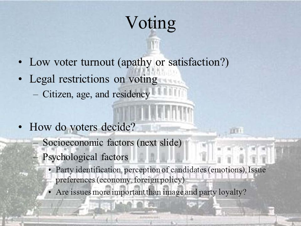 Voting Low voter turnout (apathy or satisfaction?) Legal restrictions on voting –Citizen, age, and residency How do voters decide? –Socioeconomic fact