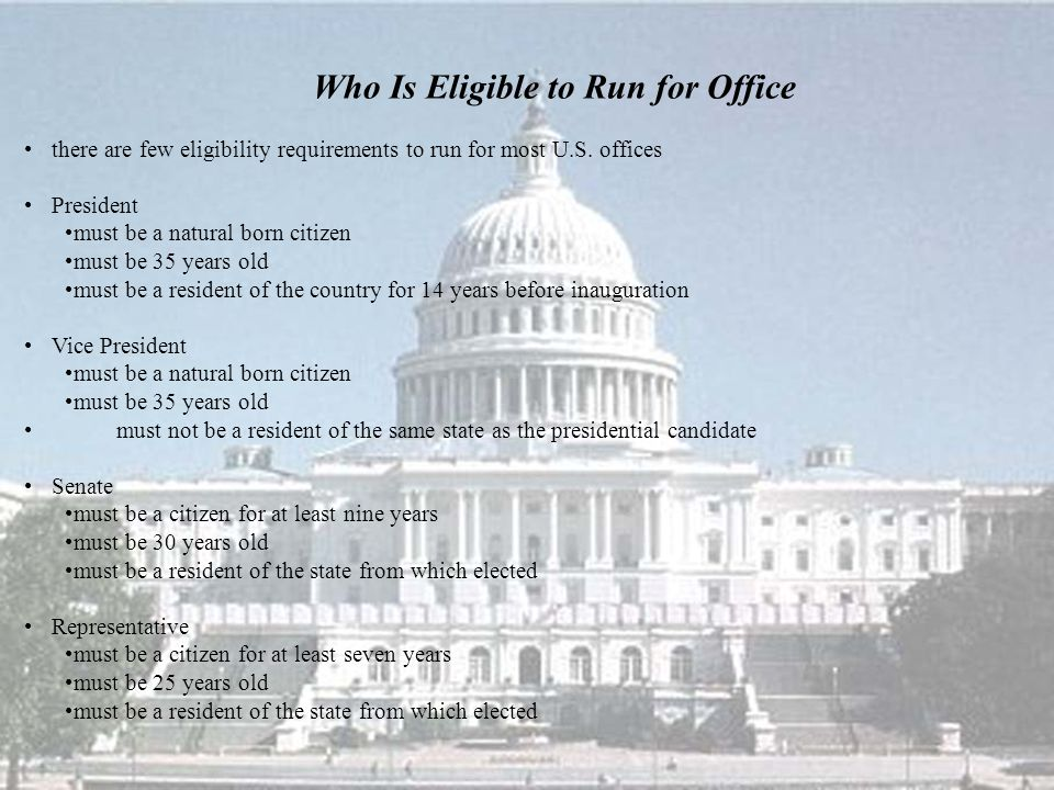 Who Is Eligible to Run for Office there are few eligibility requirements to run for most U.S. offices President must be a natural born citizen must be