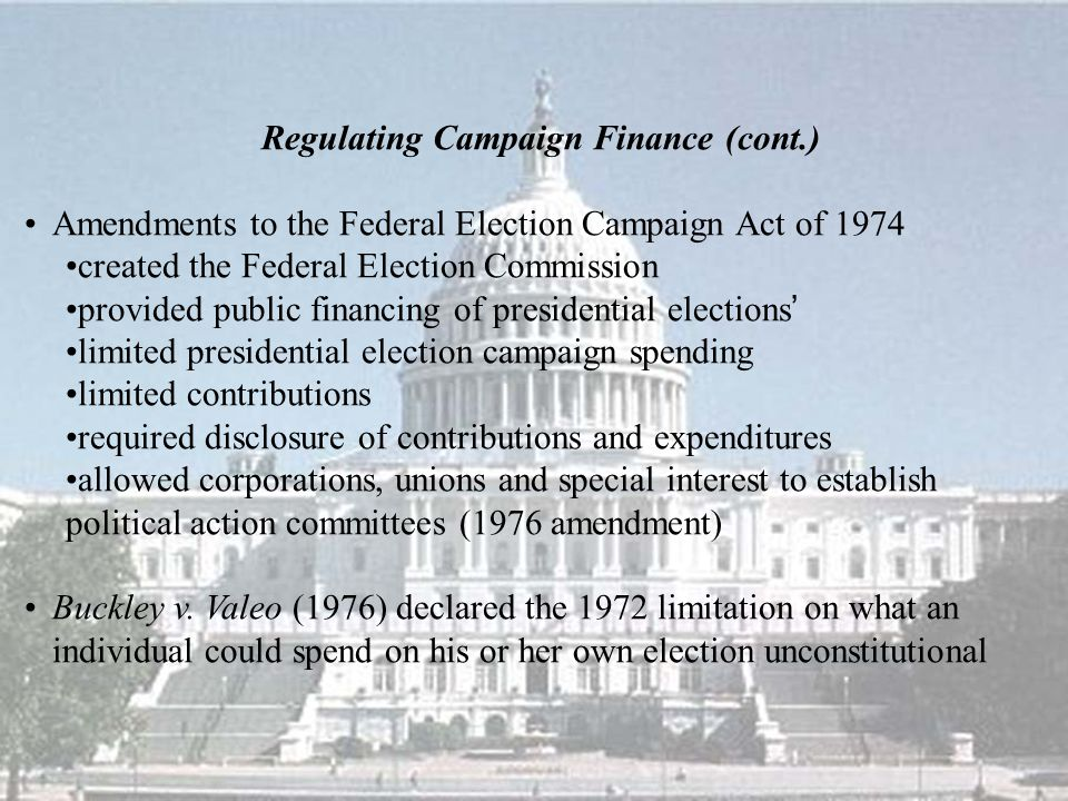 Regulating Campaign Finance (cont.) Amendments to the Federal Election Campaign Act of 1974 created the Federal Election Commission provided public fi