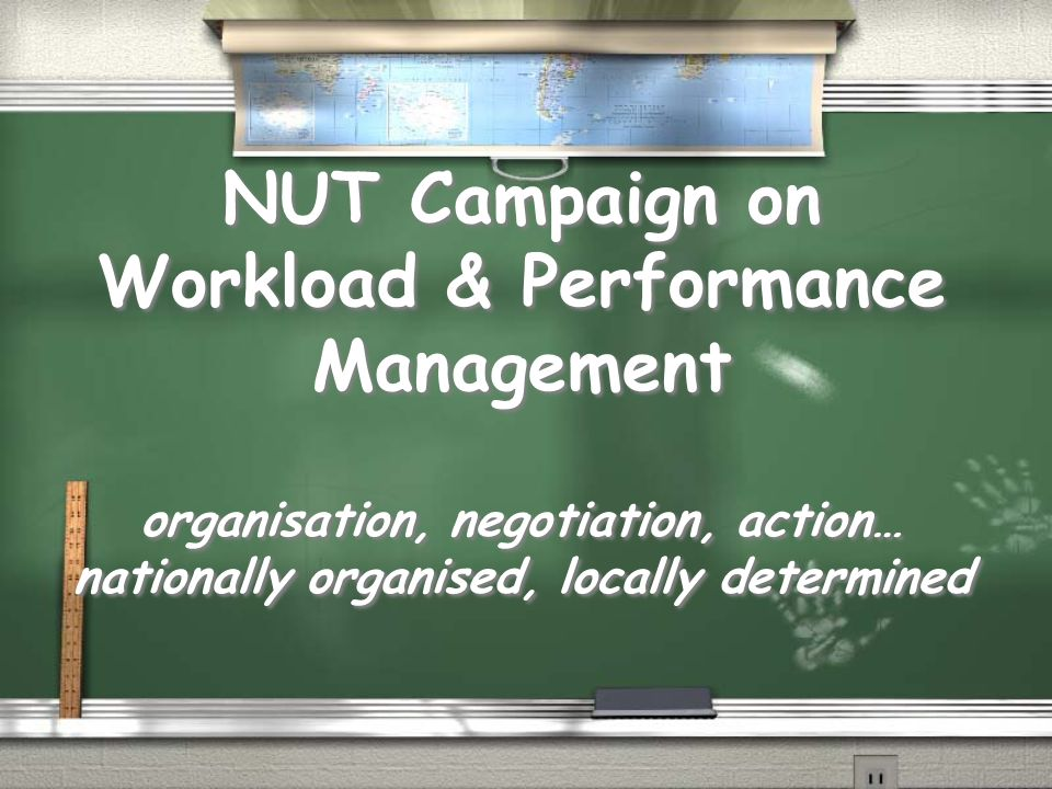 NUT Campaign on Workload & Performance Management organisation, negotiation, action… nationally organised, locally determined