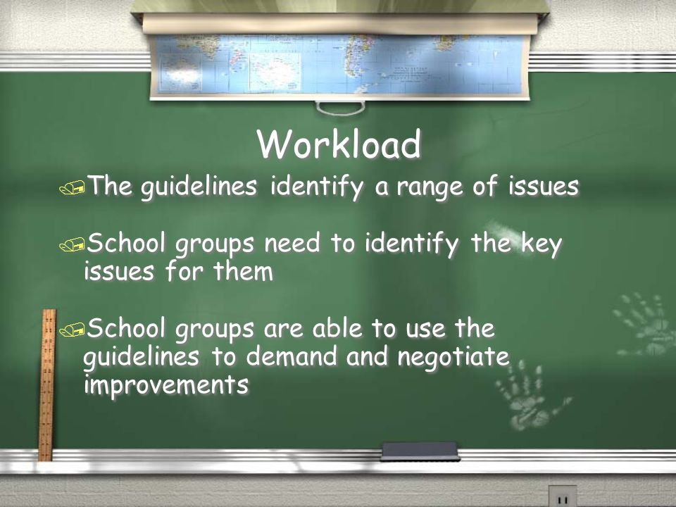 Workload / The guidelines identify a range of issues / School groups need to identify the key issues for them / School groups are able to use the guidelines to demand and negotiate improvements / The guidelines identify a range of issues / School groups need to identify the key issues for them / School groups are able to use the guidelines to demand and negotiate improvements