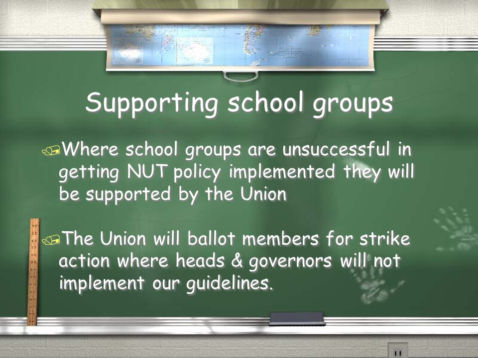 Supporting school groups / Where school groups are unsuccessful in getting NUT policy implemented they will be supported by the Union / The Union will