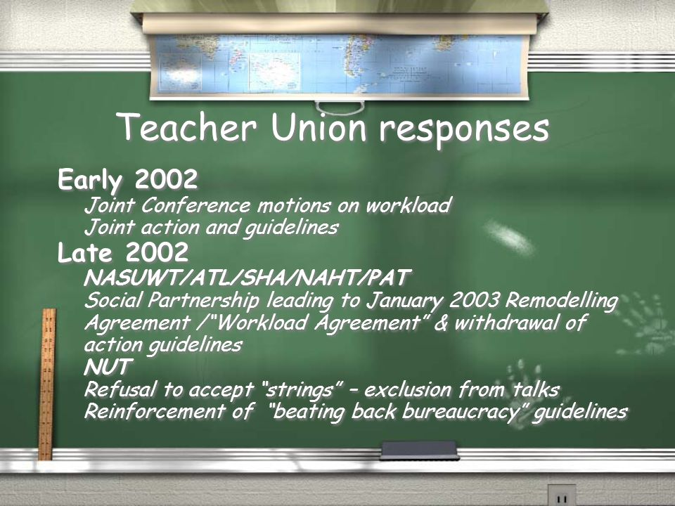 Teacher Union responses Early 2002 Joint Conference motions on workload Joint action and guidelines Late 2002 NASUWT/ATL/SHA/NAHT/PAT Social Partnership leading to January 2003 Remodelling Agreement / Workload Agreement & withdrawal of action guidelines NUT Refusal to accept strings – exclusion from talks Reinforcement of beating back bureaucracy guidelines Early 2002 Joint Conference motions on workload Joint action and guidelines Late 2002 NASUWT/ATL/SHA/NAHT/PAT Social Partnership leading to January 2003 Remodelling Agreement / Workload Agreement & withdrawal of action guidelines NUT Refusal to accept strings – exclusion from talks Reinforcement of beating back bureaucracy guidelines