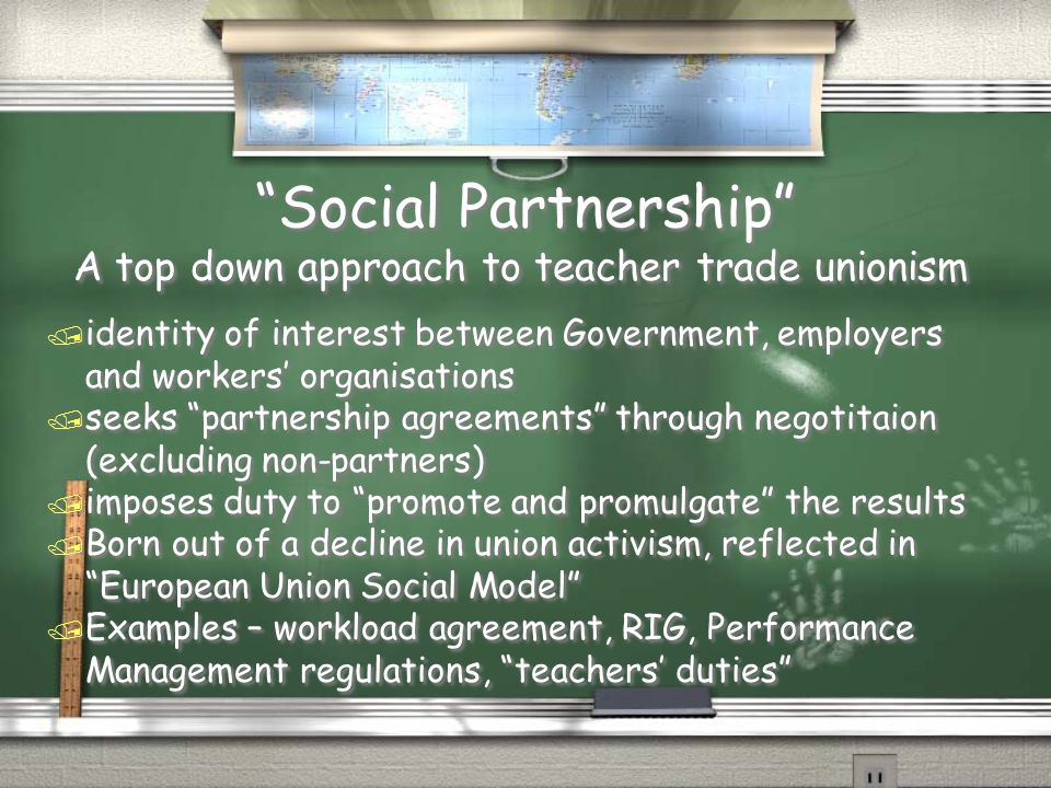 Social Partnership A top down approach to teacher trade unionism / identity of interest between Government, employers and workers' organisations / seeks partnership agreements through negotitaion (excluding non-partners) / imposes duty to promote and promulgate the results / Born out of a decline in union activism, reflected in European Union Social Model / Examples – workload agreement, RIG, Performance Management regulations, teachers' duties A top down approach to teacher trade unionism / identity of interest between Government, employers and workers' organisations / seeks partnership agreements through negotitaion (excluding non-partners) / imposes duty to promote and promulgate the results / Born out of a decline in union activism, reflected in European Union Social Model / Examples – workload agreement, RIG, Performance Management regulations, teachers' duties