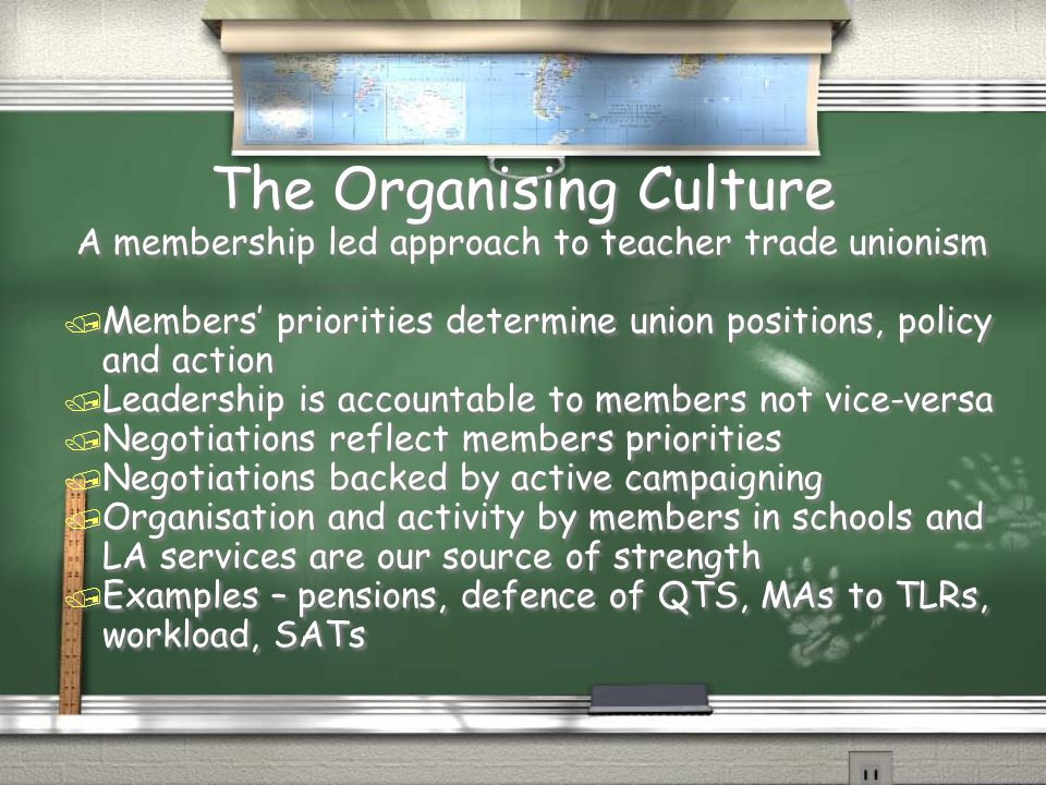 The Organising Culture A membership led approach to teacher trade unionism / Members' priorities determine union positions, policy and action / Leader