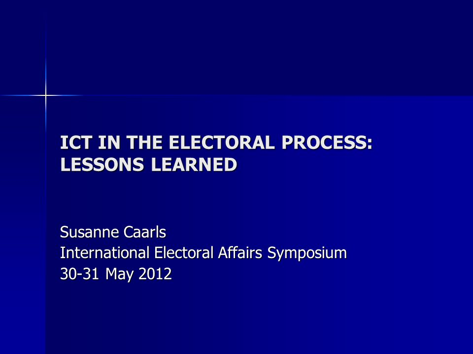 ICT IN THE ELECTORAL PROCESS: LESSONS LEARNED Susanne Caarls International Electoral Affairs Symposium 30-31 May 2012