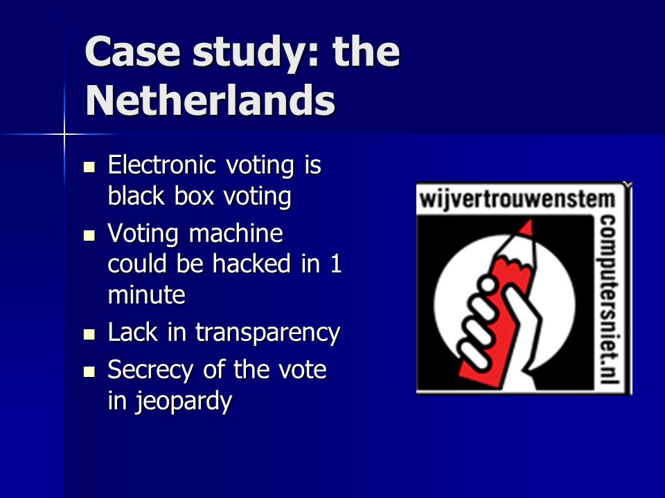 Case study: the Netherlands Electronic voting is black box voting Electronic voting is black box voting Voting machine could be hacked in 1 minute Voting machine could be hacked in 1 minute Lack in transparency Lack in transparency Secrecy of the vote in jeopardy Secrecy of the vote in jeopardy