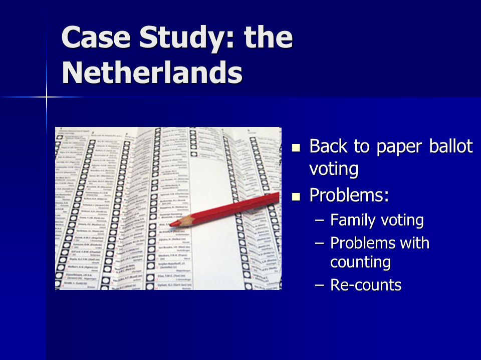 Case Study: the Netherlands Back to paper ballot voting Back to paper ballot voting Problems: Problems: –Family voting –Problems with counting –Re-counts