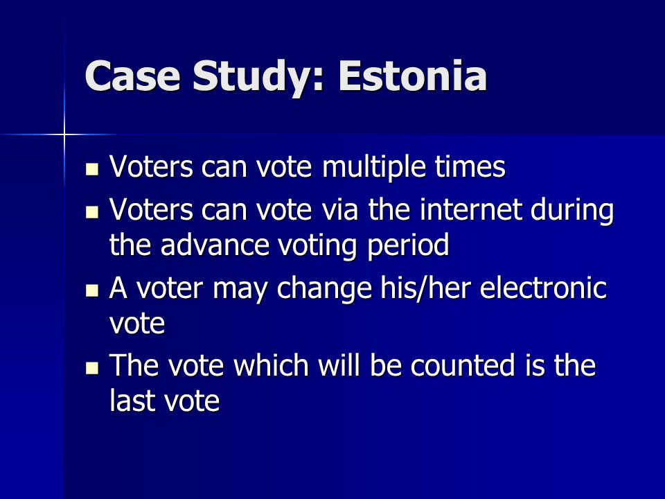 Case Study: Estonia Voters can vote multiple times Voters can vote multiple times Voters can vote via the internet during the advance voting period Voters can vote via the internet during the advance voting period A voter may change his/her electronic vote A voter may change his/her electronic vote The vote which will be counted is the last vote The vote which will be counted is the last vote