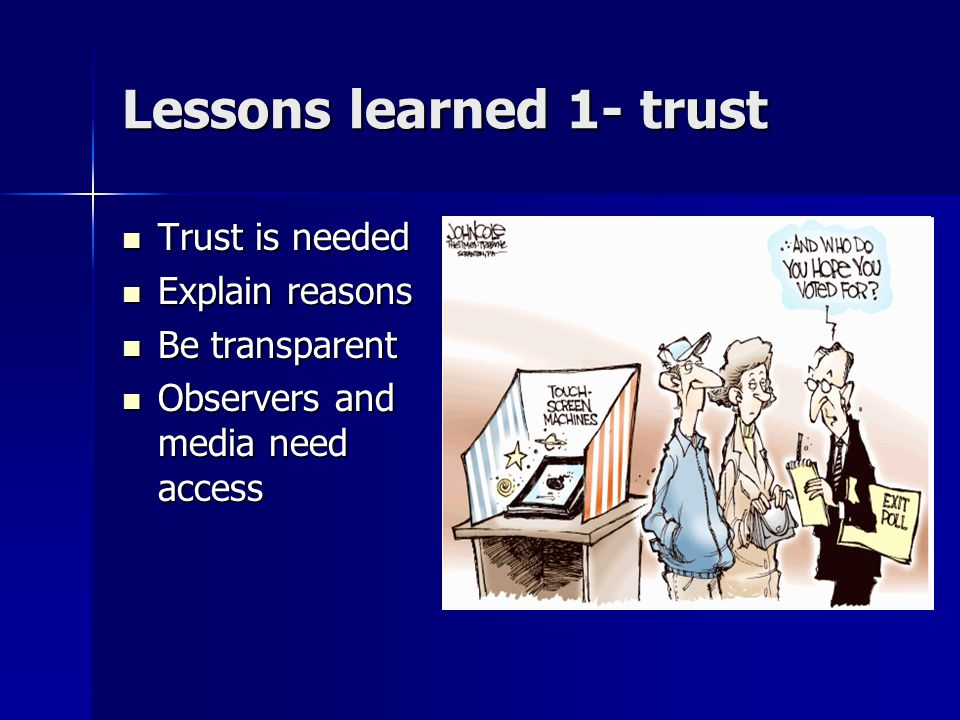 Lessons learned 1- trust Trust is needed Trust is needed Explain reasons Explain reasons Be transparent Be transparent Observers and media need access Observers and media need access