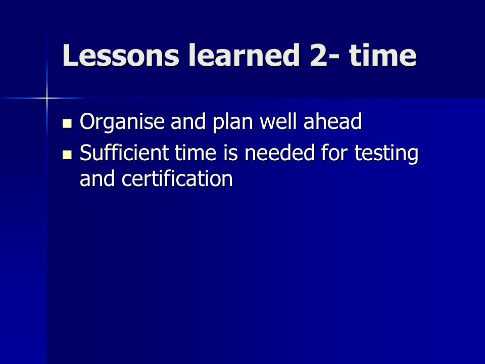 Lessons learned 2- time Organise and plan well ahead Organise and plan well ahead Sufficient time is needed for testing and certification Sufficient time is needed for testing and certification