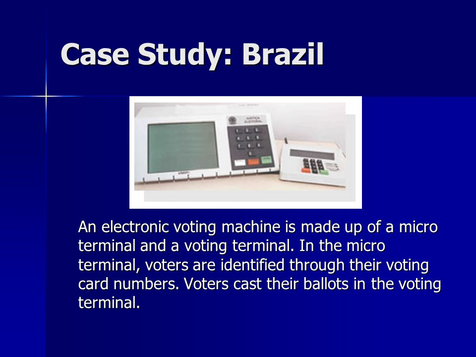 Case Study: Brazil An electronic voting machine is made up of a micro terminal and a voting terminal.