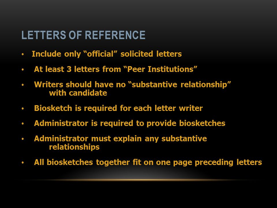 LETTERS OF REFERENCE Include only official solicited letters At least 3 letters from Peer Institutions Writers should have no substantive relationship with candidate Biosketch is required for each letter writer Administrator is required to provide biosketches Administrator must explain any substantive relationships All biosketches together fit on one page preceding letters