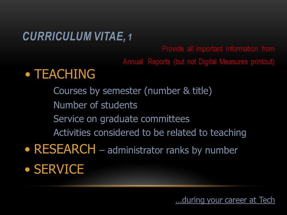CURRICULUM VITAE, 1 Provide all important information from Annual Reports (but not Digital Measures printout) RESEARCH – administrator ranks by number SERVICE TEACHING Courses by semester (number & title) Number of students Service on graduate committees Activities considered to be related to teaching …during your career at Tech