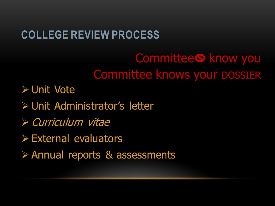 COLLEGE REVIEW PROCESS  Unit Vote  Unit Administrator's letter  Curriculum vitae  External evaluators  Annual reports & assessments Committee know you Committee knows your DOSSIER