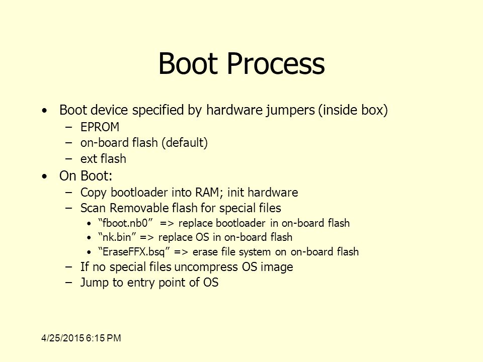 4/25/2015 6:17 PM Boot Process Boot device specified by hardware jumpers (inside box) –EPROM –on-board flash (default) –ext flash On Boot: –Copy bootloader into RAM; init hardware –Scan Removable flash for special files fboot.nb0 => replace bootloader in on-board flash nk.bin => replace OS in on-board flash EraseFFX.bsq => erase file system on on-board flash –If no special files uncompress OS image –Jump to entry point of OS