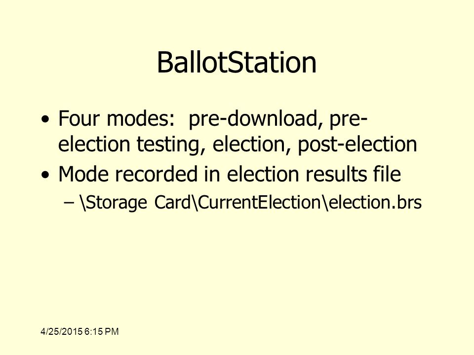4/25/2015 6:17 PM BallotStation Four modes: pre-download, pre- election testing, election, post-election Mode recorded in election results file –\Storage Card\CurrentElection\election.brs