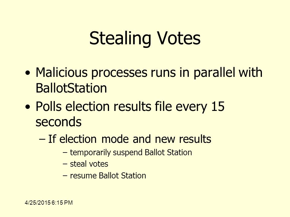 4/25/2015 6:17 PM Stealing Votes Malicious processes runs in parallel with BallotStation Polls election results file every 15 seconds –If election mode and new results –temporarily suspend Ballot Station –steal votes –resume Ballot Station