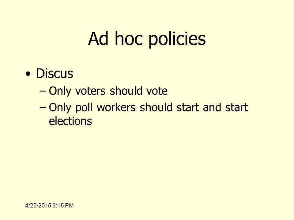 4/25/2015 6:17 PM Ad hoc policies Discus –Only voters should vote –Only poll workers should start and start elections