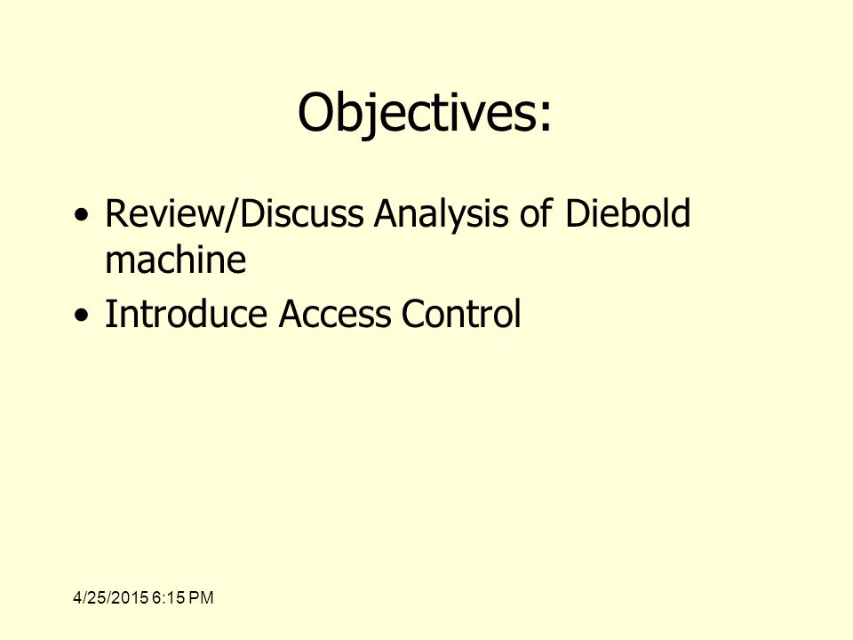 4/25/2015 6:17 PM Objectives: Review/Discuss Analysis of Diebold machine Introduce Access Control