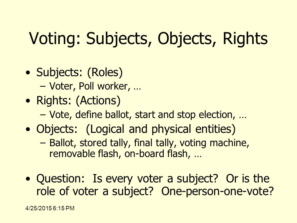 4/25/2015 6:17 PM Voting: Subjects, Objects, Rights Subjects: (Roles) –Voter, Poll worker, … Rights: (Actions) –Vote, define ballot, start and stop election, … Objects: (Logical and physical entities) –Ballot, stored tally, final tally, voting machine, removable flash, on-board flash, … Question: Is every voter a subject.