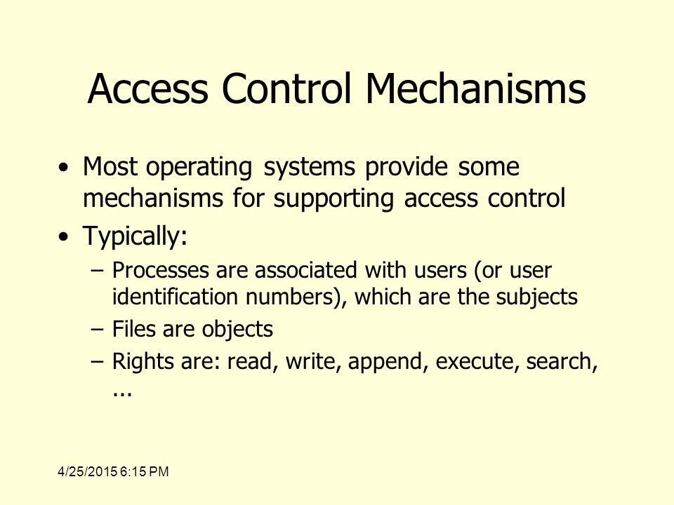 4/25/2015 6:17 PM Access Control Mechanisms Most operating systems provide some mechanisms for supporting access control Typically: –Processes are associated with users (or user identification numbers), which are the subjects –Files are objects –Rights are: read, write, append, execute, search,...