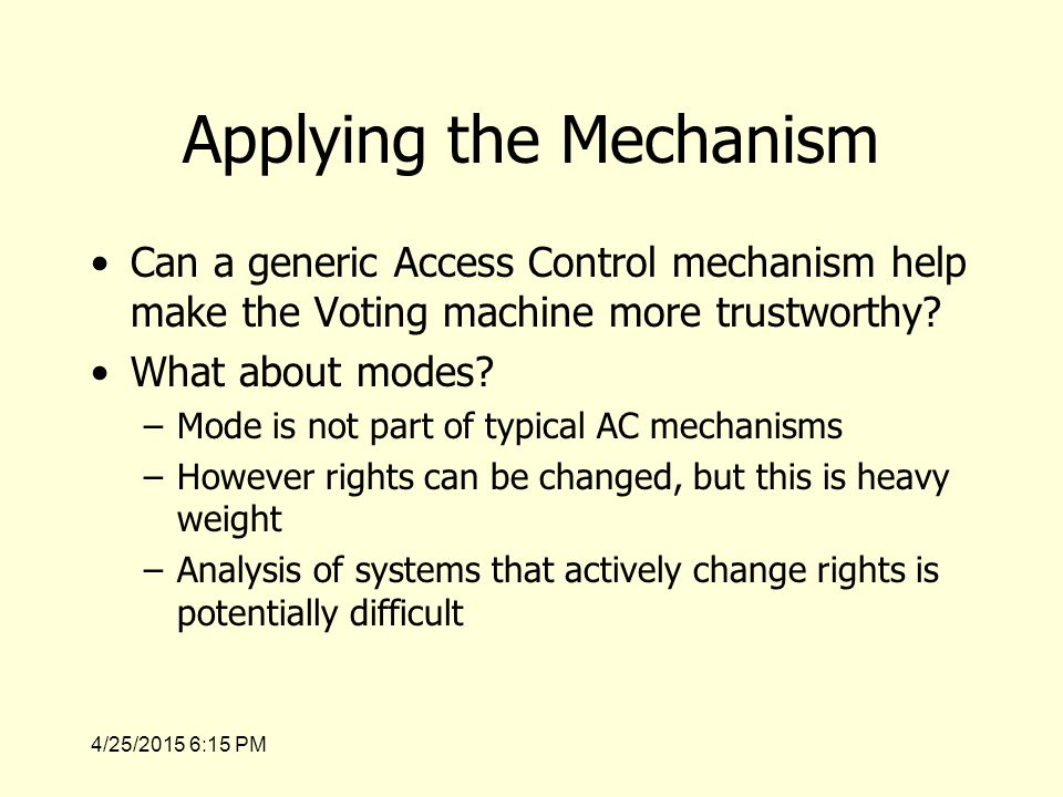 4/25/2015 6:17 PM Applying the Mechanism Can a generic Access Control mechanism help make the Voting machine more trustworthy.