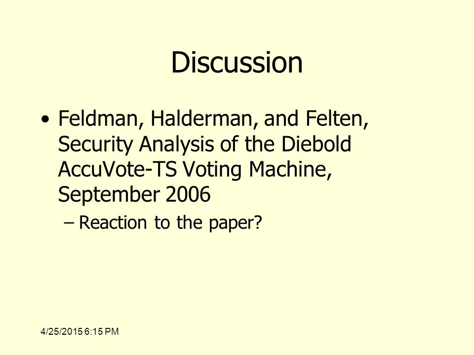 4/25/2015 6:17 PM Questions Levels of abstraction –Some objects are physical, some are logical –When considering the programming model you now have processes and files (and possibly modes of operation) Exercise: –Sketch ACMs with processes as subjects and files as objects for voting and post- election modes