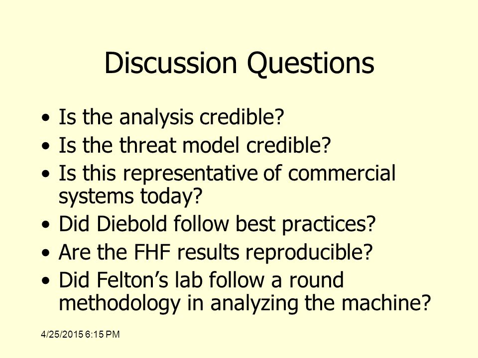 4/25/2015 6:17 PM Discussion Questions Having read the analysis of the Diebold machine, are you surprised that Sequoia used a threat of law suite to prevent Felten's lab from analyzing their machine.