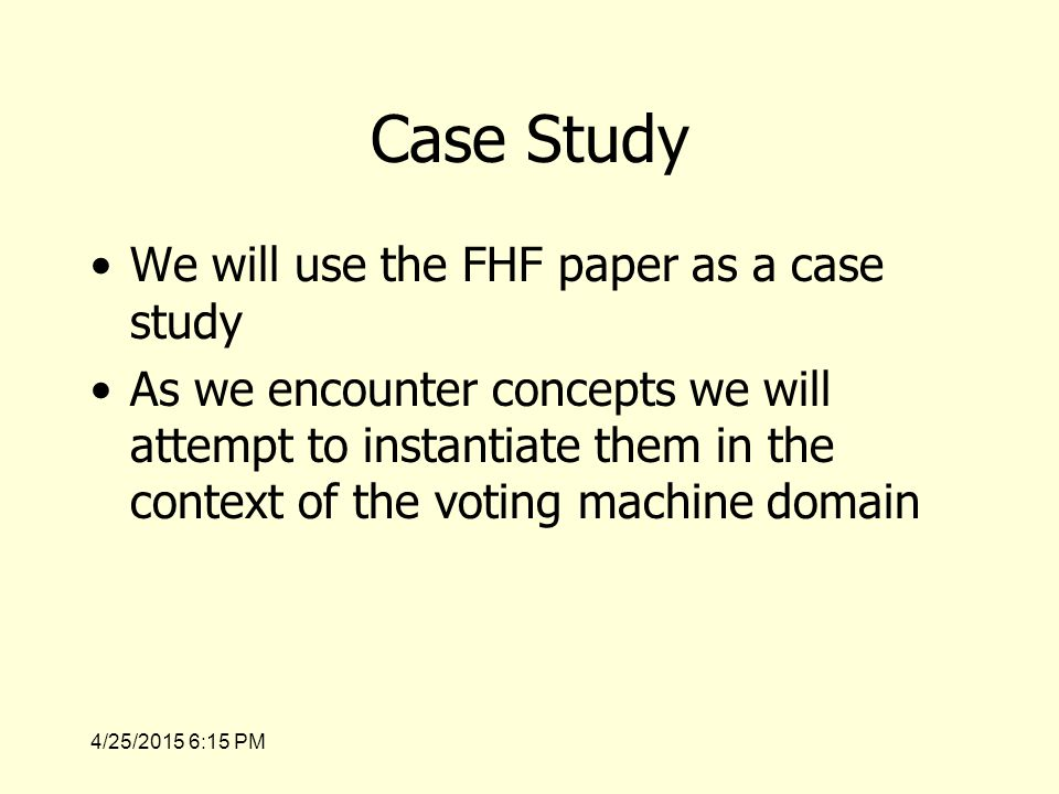 4/25/2015 6:17 PM Case Study We will use the FHF paper as a case study As we encounter concepts we will attempt to instantiate them in the context of the voting machine domain
