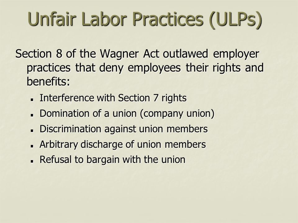 Unfair Labor Practices (ULPs) Section 8 of the Wagner Act outlawed employer practices that deny employees their rights and benefits: Interference with