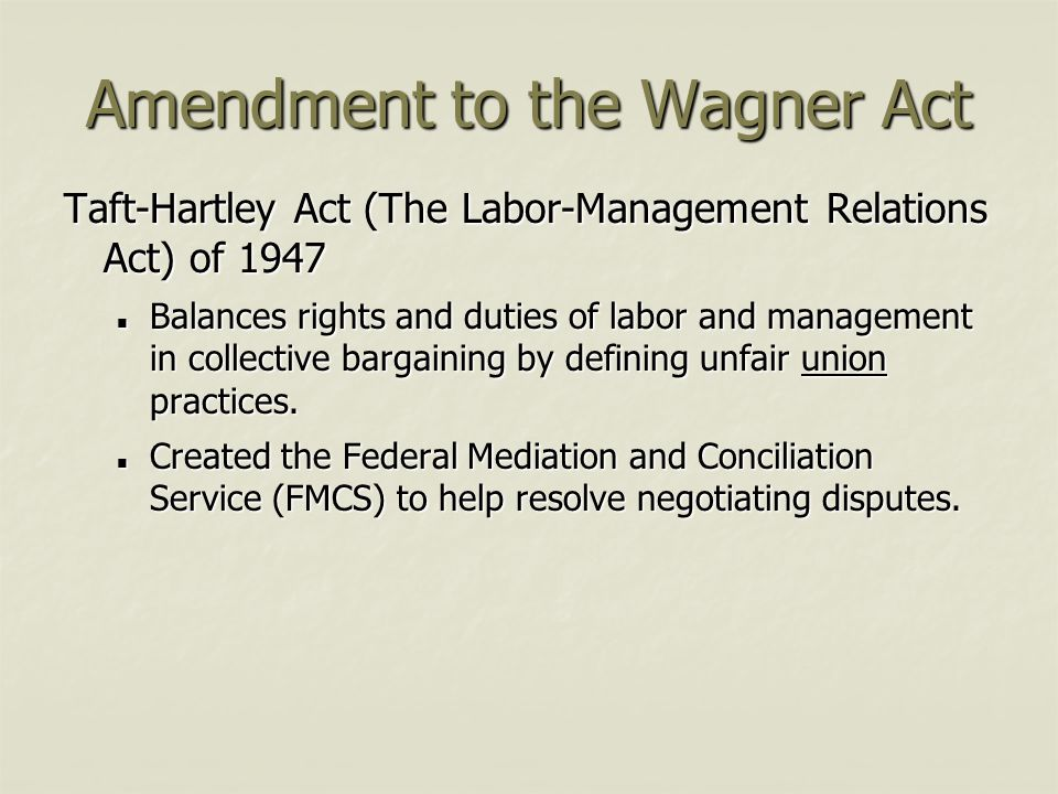 Amendment to the Wagner Act Taft-Hartley Act (The Labor-Management Relations Act) of 1947 Balances rights and duties of labor and management in collec