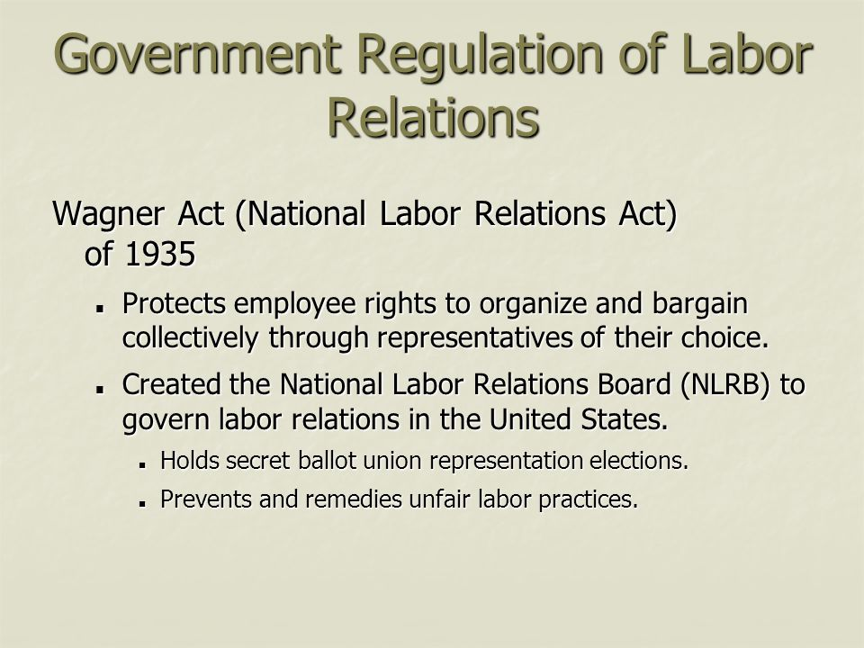 Government Regulation of Labor Relations Wagner Act (National Labor Relations Act) of 1935 Protects employee rights to organize and bargain collective
