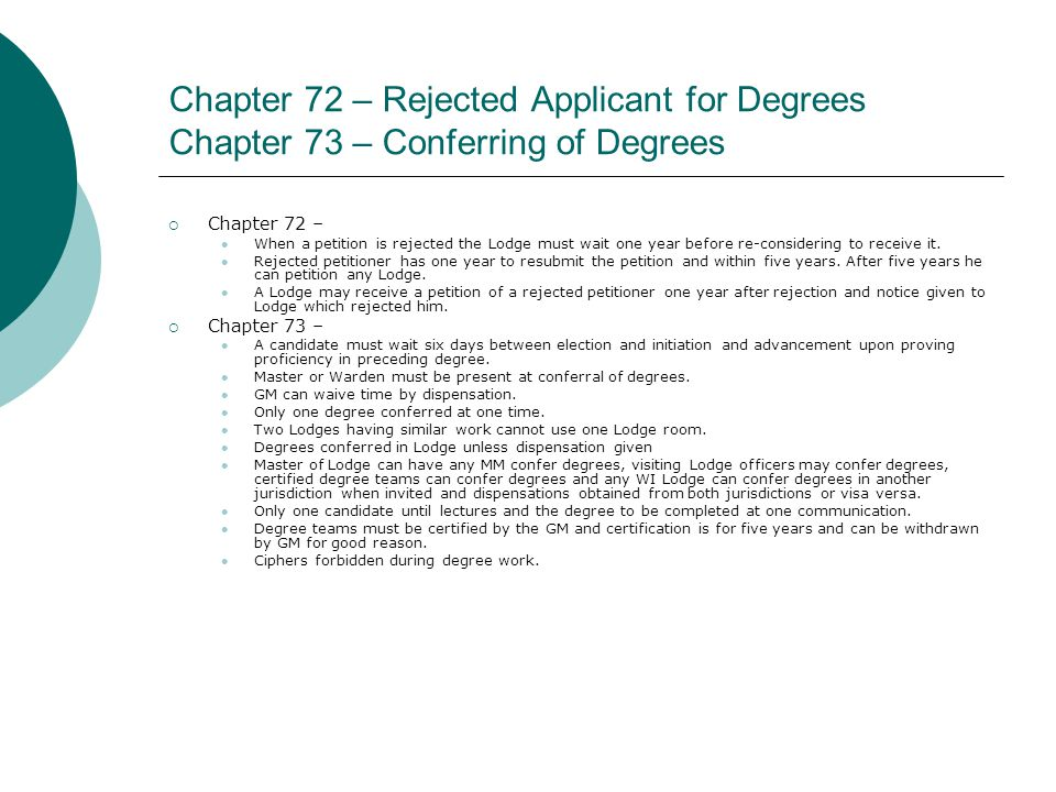 Chapter 72 – Rejected Applicant for Degrees Chapter 73 – Conferring of Degrees  Chapter 72 – When a petition is rejected the Lodge must wait one year before re-considering to receive it.