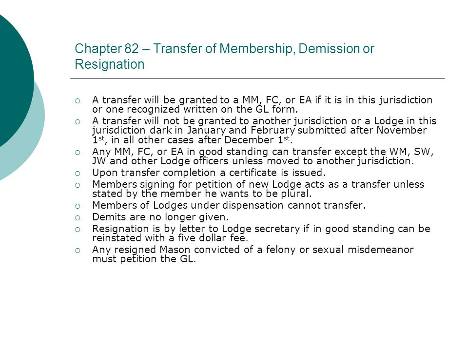 Chapter 82 – Transfer of Membership, Demission or Resignation  A transfer will be granted to a MM, FC, or EA if it is in this jurisdiction or one recognized written on the GL form.