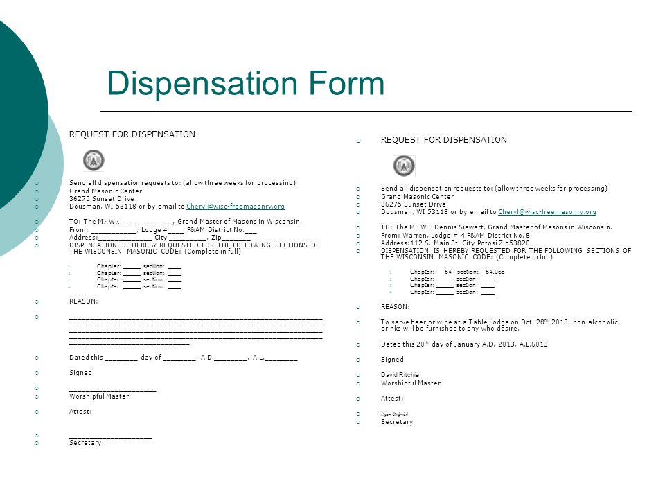 Dispensation Form  REQUEST FOR DISPENSATION  Send all dispensation requests to: (allow three weeks for processing)  Grand Masonic Center  36275 Sunset Drive  Dousman, WI 53118 or by email to Cheryl@wisc-freemasonry.orgCheryl@wisc-freemasonry.org  TO: The MW ____________, Grand Master of Masons in Wisconsin.