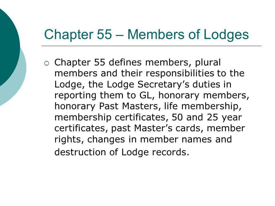 Chapter 55 – Members of Lodges  Chapter 55 defines members, plural members and their responsibilities to the Lodge, the Lodge Secretary's duties in reporting them to GL, honorary members, honorary Past Masters, life membership, membership certificates, 50 and 25 year certificates, past Master's cards, member rights, changes in member names and destruction of Lodge records.