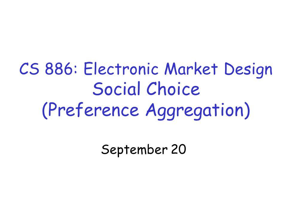 CS 886: Electronic Market Design Social Choice (Preference Aggregation) September 20