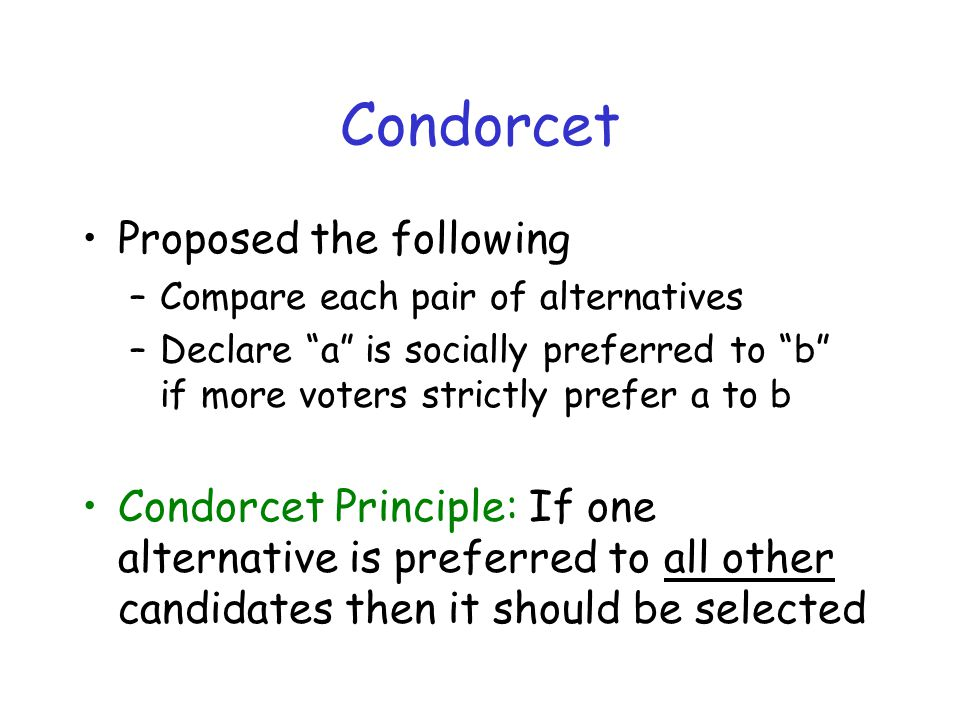 "Condorcet Proposed the following –Compare each pair of alternatives –Declare ""a"" is socially preferred to ""b"" if more voters strictly prefer a to b Co"
