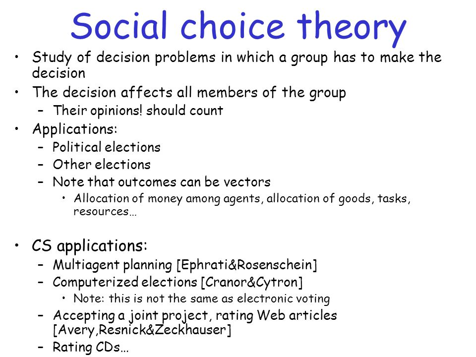 Social choice theory Study of decision problems in which a group has to make the decision The decision affects all members of the group –Their opinion