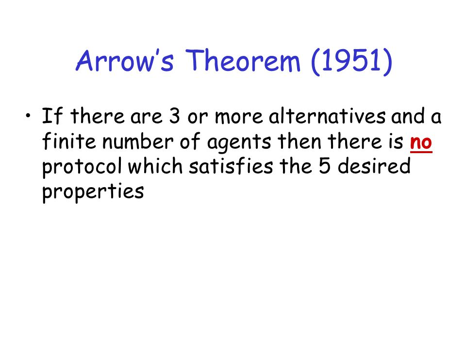 Arrow's Theorem (1951) If there are 3 or more alternatives and a finite number of agents then there is no protocol which satisfies the 5 desired prope